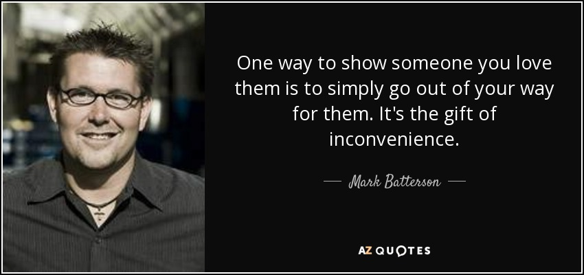 One way to show someone you love them is to simply go out of your way for them. It's the gift of inconvenience. - Mark Batterson