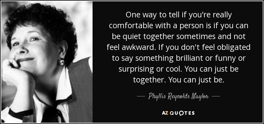 One way to tell if you're really comfortable with a person is if you can be quiet together sometimes and not feel awkward. If you don't feel obligated to say something brilliant or funny or surprising or cool. You can just be together. You can just be. - Phyllis Reynolds Naylor