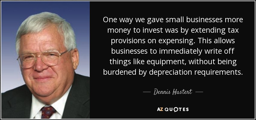 One way we gave small businesses more money to invest was by extending tax provisions on expensing. This allows businesses to immediately write off things like equipment, without being burdened by depreciation requirements. - Dennis Hastert