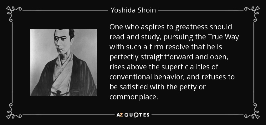One who aspires to greatness should read and study, pursuing the True Way with such a firm resolve that he is perfectly straightforward and open, rises above the superficialities of conventional behavior, and refuses to be satisfied with the petty or commonplace. - Yoshida Shoin