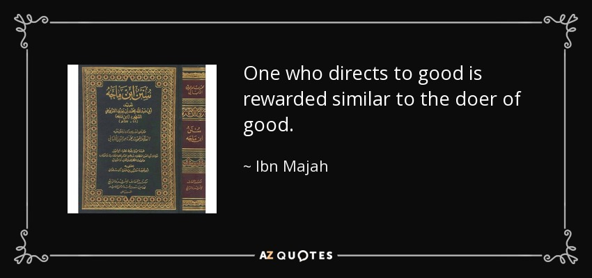 One who directs to good is rewarded similar to the doer of good. - Ibn Majah