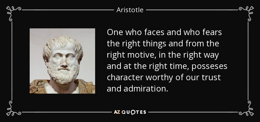 One who faces and who fears the right things and from the right motive, in the right way and at the right time, posseses character worthy of our trust and admiration. - Aristotle
