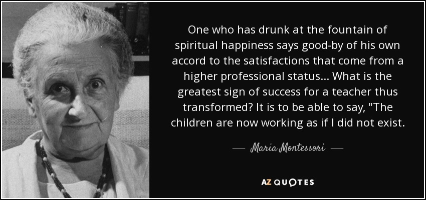 One who has drunk at the fountain of spiritual happiness says good-by of his own accord to the satisfactions that come from a higher professional status ... What is the greatest sign of success for a teacher thus transformed? It is to be able to say,