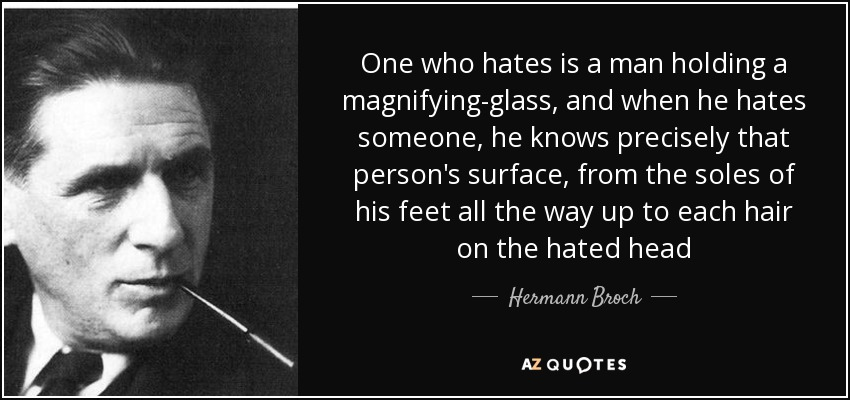 One who hates is a man holding a magnifying-glass, and when he hates someone, he knows precisely that person's surface, from the soles of his feet all the way up to each hair on the hated head - Hermann Broch