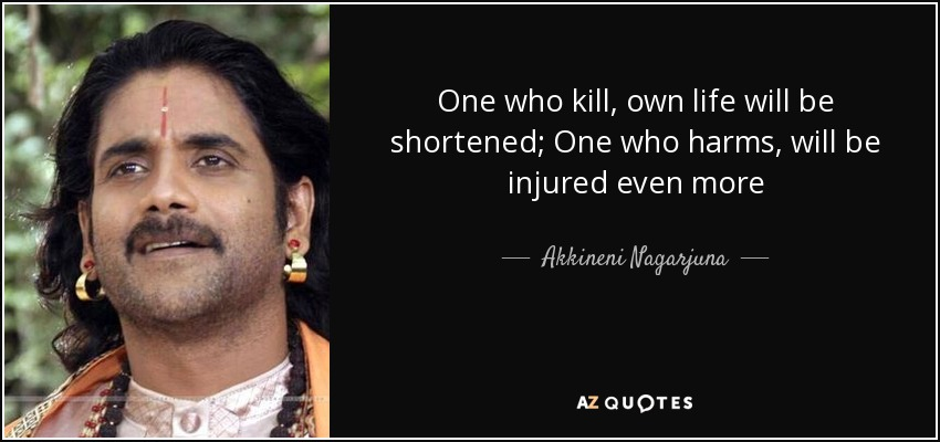 One who kill, own life will be shortened; One who harms, will be injured even more - Akkineni Nagarjuna