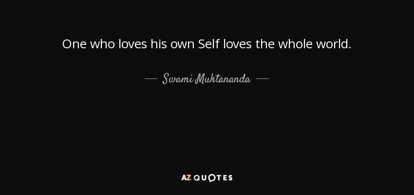 One who loves his own Self loves the whole world. - Swami Muktananda