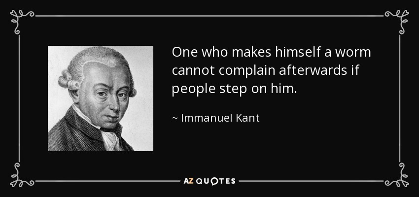One who makes himself a worm cannot complain afterwards if people step on him. - Immanuel Kant