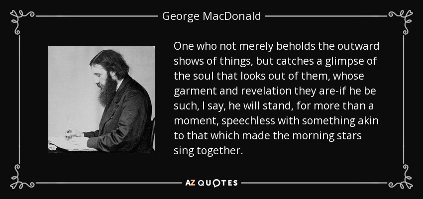 One who not merely beholds the outward shows of things, but catches a glimpse of the soul that looks out of them, whose garment and revelation they are-if he be such, I say, he will stand, for more than a moment, speechless with something akin to that which made the morning stars sing together. - George MacDonald