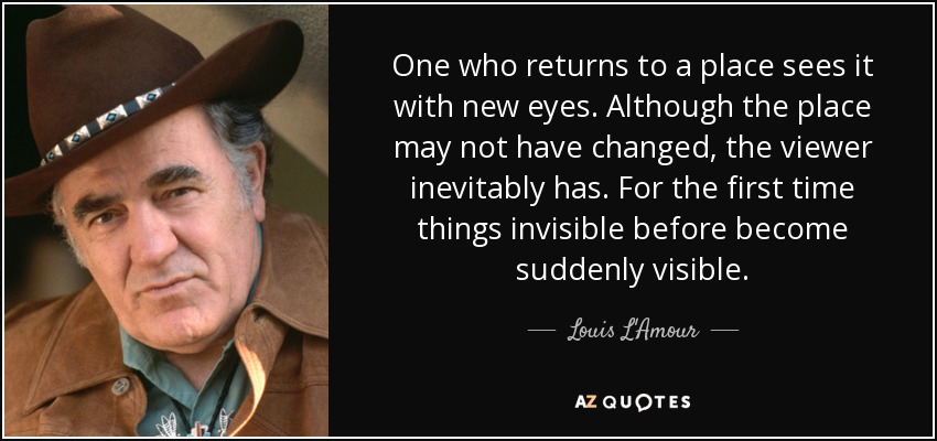 One who returns to a place sees it with new eyes. Although the place may not have changed, the viewer inevitably has. For the first time things invisible before become suddenly visible. - Louis L'Amour