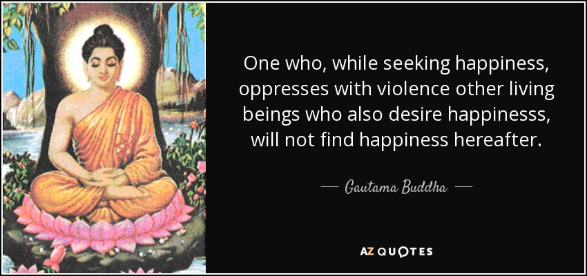One who, while seeking happiness, oppresses with violence other living beings who also desire happinesss, will not find happiness hereafter. - Gautama Buddha