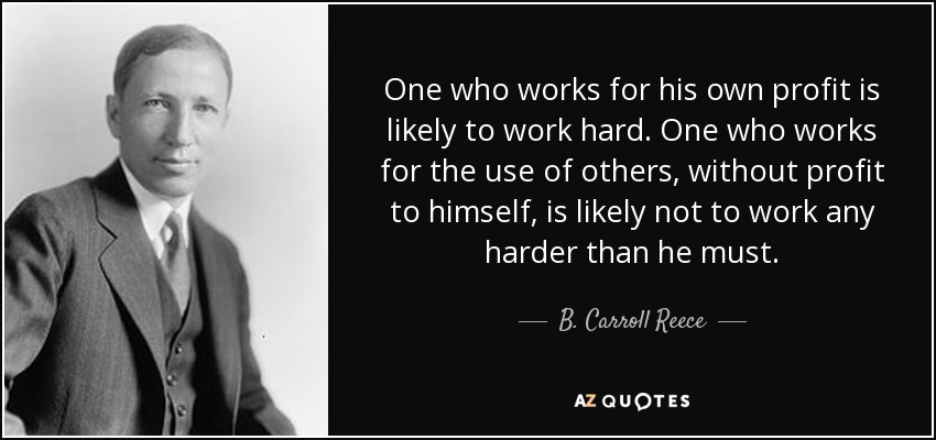 One who works for his own profit is likely to work hard. One who works for the use of others, without profit to himself, is likely not to work any harder than he must. - B. Carroll Reece