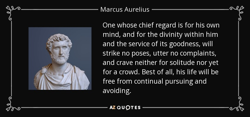 One whose chief regard is for his own mind, and for the divinity within him and the service of its goodness, will strike no poses, utter no complaints, and crave neither for solitude nor yet for a crowd. Best of all, his life will be free from continual pursuing and avoiding. - Marcus Aurelius