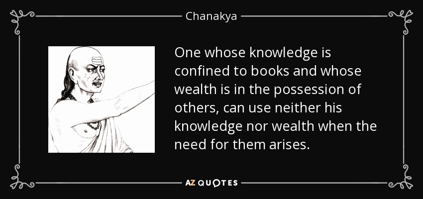 One whose knowledge is confined to books and whose wealth is in the possession of others, can use neither his knowledge nor wealth when the need for them arises. - Chanakya
