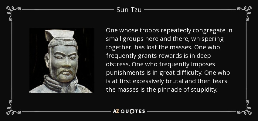One whose troops repeatedly congregate in small groups here and there, whispering together, has lost the masses. One who frequently grants rewards is in deep distress. One who frequently imposes punishments is in great difficulty. One who is at first excessively brutal and then fears the masses is the pinnacle of stupidity. - Sun Tzu