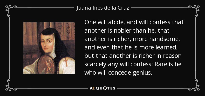 One will abide, and will confess that another is nobler than he, that another is richer, more handsome, and even that he is more learned, but that another is richer in reason scarcely any will confess: Rare is he who will concede genius. - Juana Inés de la Cruz