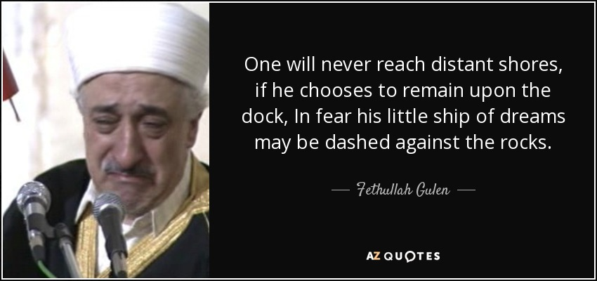 One will never reach distant shores, if he chooses to remain upon the dock, In fear his little ship of dreams may be dashed against the rocks. - Fethullah Gulen