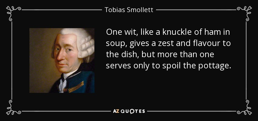 One wit, like a knuckle of ham in soup, gives a zest and flavour to the dish, but more than one serves only to spoil the pottage. - Tobias Smollett