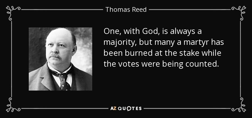One, with God, is always a majority, but many a martyr has been burned at the stake while the votes were being counted. - Thomas Reed