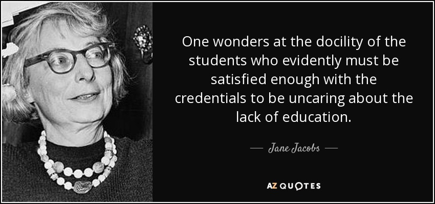 One wonders at the docility of the students who evidently must be satisfied enough with the credentials to be uncaring about the lack of education. - Jane Jacobs