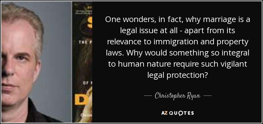 One wonders, in fact, why marriage is a legal issue at all - apart from its relevance to immigration and property laws. Why would something so integral to human nature require such vigilant legal protection? - Christopher Ryan