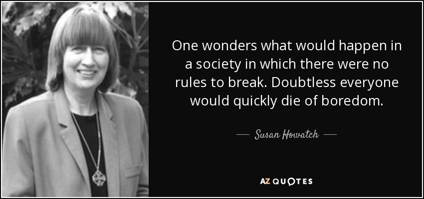 One wonders what would happen in a society in which there were no rules to break. Doubtless everyone would quickly die of boredom. - Susan Howatch