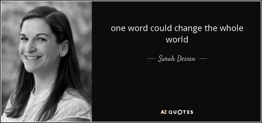 one word could change the whole world - Sarah Dessen