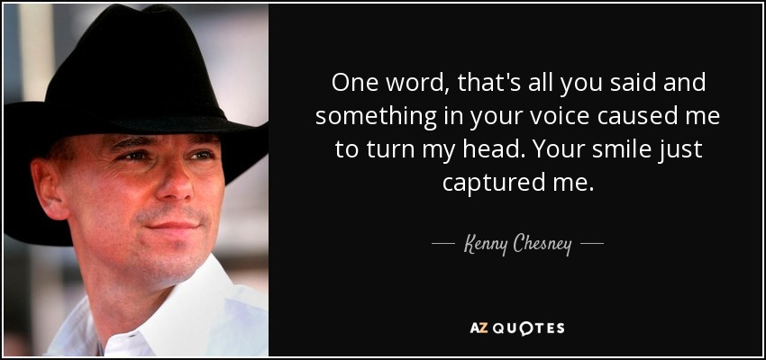 One word, that's all you said and something in your voice caused me to turn my head. Your smile just captured me. - Kenny Chesney