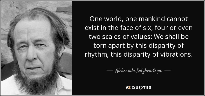 One world, one mankind cannot exist in the face of six, four or even two scales of values: We shall be torn apart by this disparity of rhythm, this disparity of vibrations. - Aleksandr Solzhenitsyn