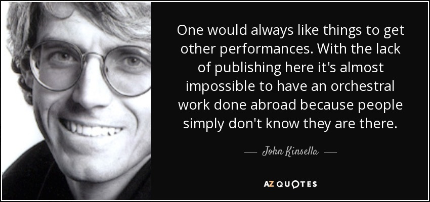 One would always like things to get other performances. With the lack of publishing here it's almost impossible to have an orchestral work done abroad because people simply don't know they are there. - John Kinsella