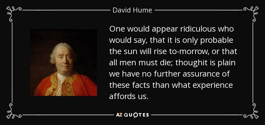 One would appear ridiculous who would say, that it is only probable the sun will rise to-morrow, or that all men must die; thoughit is plain we have no further assurance of these facts than what experience affords us. - David Hume