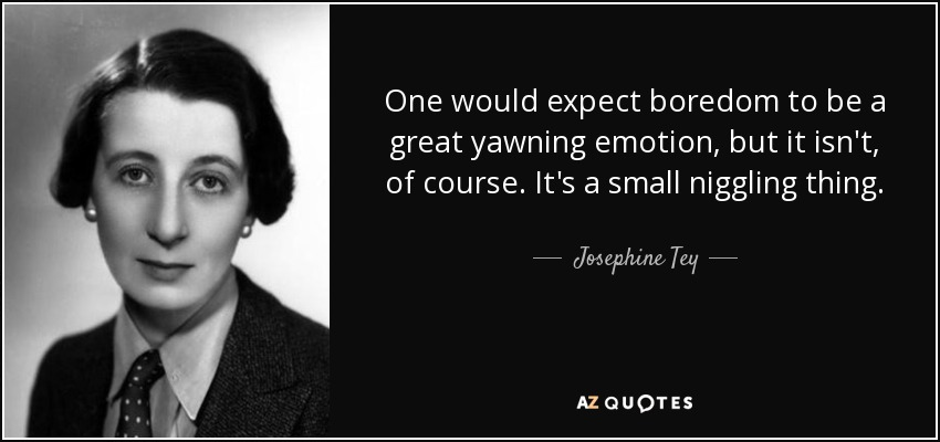 One would expect boredom to be a great yawning emotion, but it isn't, of course. It's a small niggling thing. - Josephine Tey