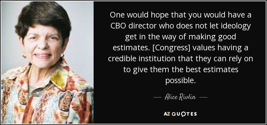 One would hope that you would have a CBO director who does not let ideology get in the way of making good estimates. [Congress] values having a credible institution that they can rely on to give them the best estimates possible. - Alice Rivlin