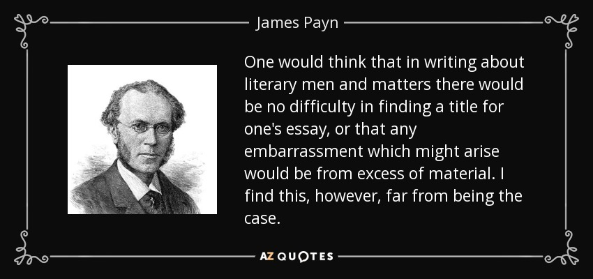 One would think that in writing about literary men and matters there would be no difficulty in finding a title for one's essay, or that any embarrassment which might arise would be from excess of material. I find this, however, far from being the case. - James Payn