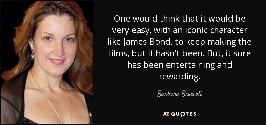 One would think that it would be very easy, with an iconic character like James Bond, to keep making the films, but it hasn't been. But, it sure has been entertaining and rewarding. - Barbara Broccoli