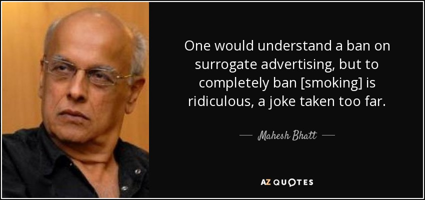 One would understand a ban on surrogate advertising, but to completely ban [smoking] is ridiculous, a joke taken too far. - Mahesh Bhatt