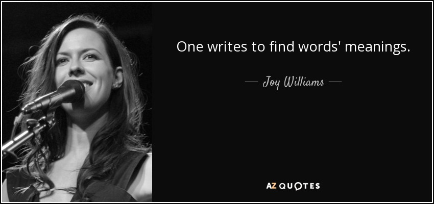 One writes to find words' meanings. - Joy Williams
