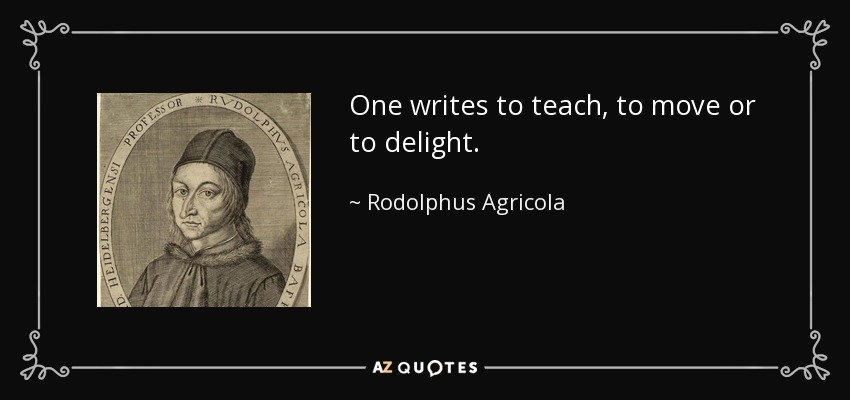 One writes to teach, to move or to delight. - Rodolphus Agricola