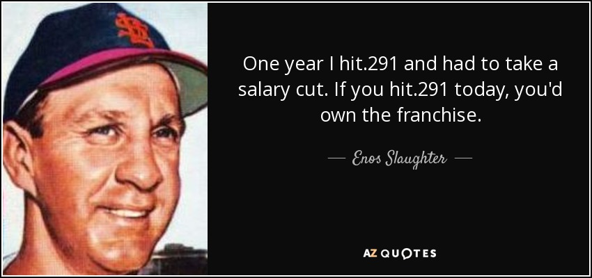 One year I hit .291 and had to take a salary cut. If you hit .291 today, you'd own the franchise. - Enos Slaughter