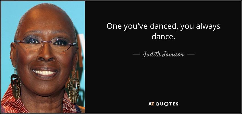 One you've danced, you always dance. - Judith Jamison