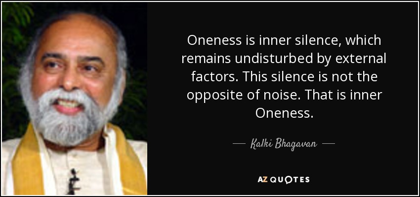 Oneness is inner silence, which remains undisturbed by external factors. This silence is not the opposite of noise. That is inner Oneness. - Kalki Bhagavan