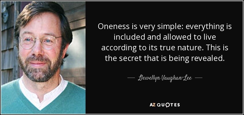 Oneness is very simple: everything is included and allowed to live according to its true nature. This is the secret that is being revealed. - Llewellyn Vaughan-Lee