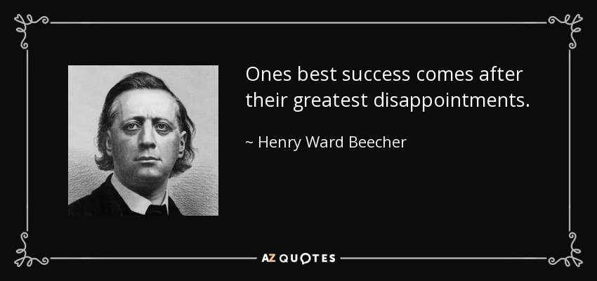 Ones best success comes after their greatest disappointments. - Henry Ward Beecher