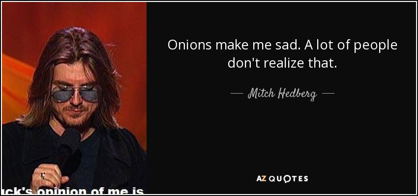 Onions make me sad. A lot of people don't realize that. - Mitch Hedberg