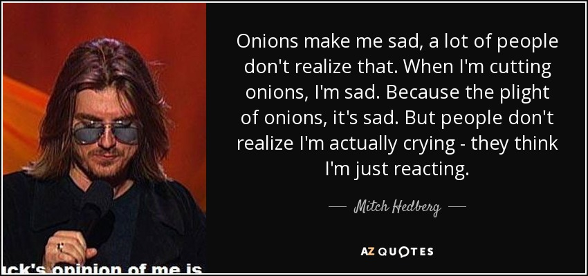 Onions make me sad, a lot of people don't realize that. When I'm cutting onions, I'm sad. Because the plight of onions, it's sad. But people don't realize I'm actually crying - they think I'm just reacting. - Mitch Hedberg