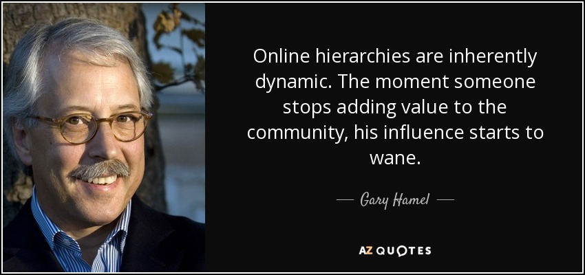 Online hierarchies are inherently dynamic. The moment someone stops adding value to the community, his influence starts to wane. - Gary Hamel