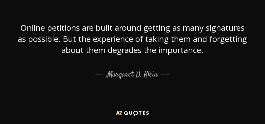 Online petitions are built around getting as many signatures as possible. But the experience of taking them and forgetting about them degrades the importance. - Margaret D. Klein