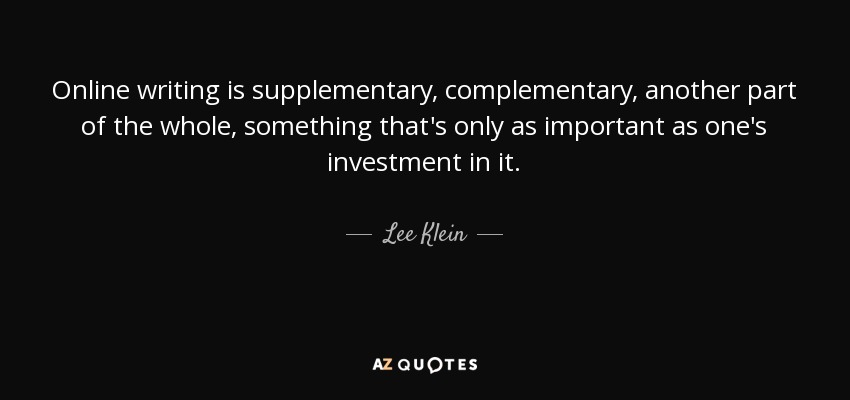 Online writing is supplementary, complementary, another part of the whole, something that's only as important as one's investment in it. - Lee Klein