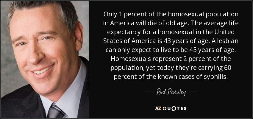 Only 1 percent of the homosexual population in America will die of old age. The average life expectancy for a homosexual in the United States of America is 43 years of age. A lesbian can only expect to live to be 45 years of age. Homosexuals represent 2 percent of the population, yet today they're carrying 60 percent of the known cases of syphilis. - Rod Parsley