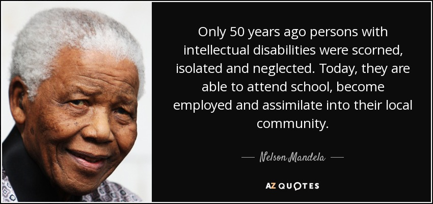 Only 50 years ago persons with intellectual disabilities were scorned, isolated and neglected. Today, they are able to attend school, become employed and assimilate into their local community. - Nelson Mandela
