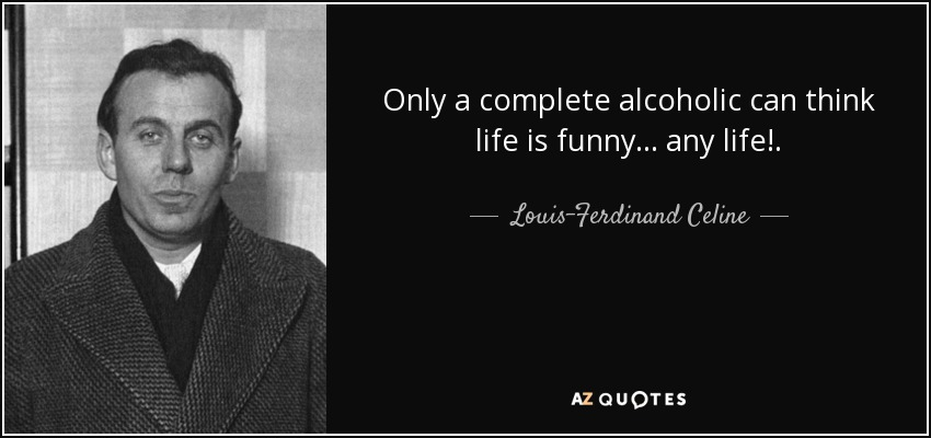 Only a complete alcoholic can think life is funny ... any life!. - Louis-Ferdinand Celine